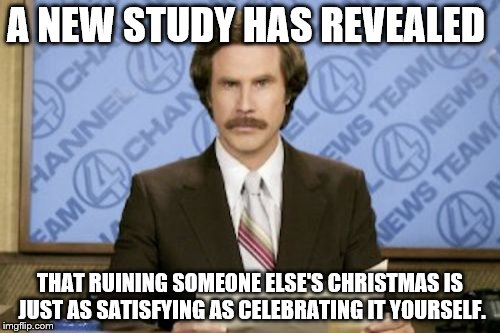Bah' Humbug | A NEW STUDY HAS REVEALED THAT RUINING SOMEONE ELSE'S CHRISTMAS IS JUST AS SATISFYING AS CELEBRATING IT YOURSELF. | image tagged in memes,ron burgundy,christmas,holidays,grinch,bad santa | made w/ Imgflip meme maker