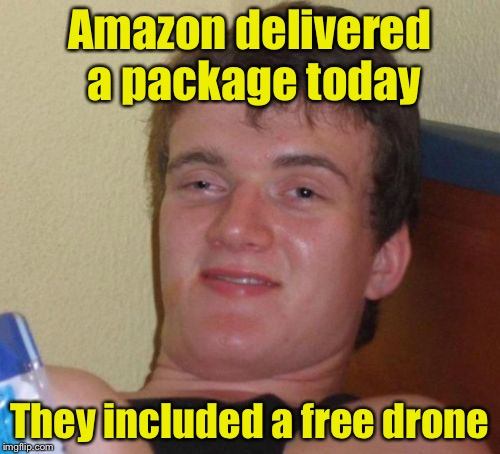 10 Guy Meme | Amazon delivered a package today They included a free drone | image tagged in memes,10 guy | made w/ Imgflip meme maker