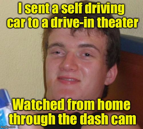 10 Guy Meme | I sent a self driving car to a drive-in theater Watched from home through the dash cam | image tagged in memes,10 guy | made w/ Imgflip meme maker