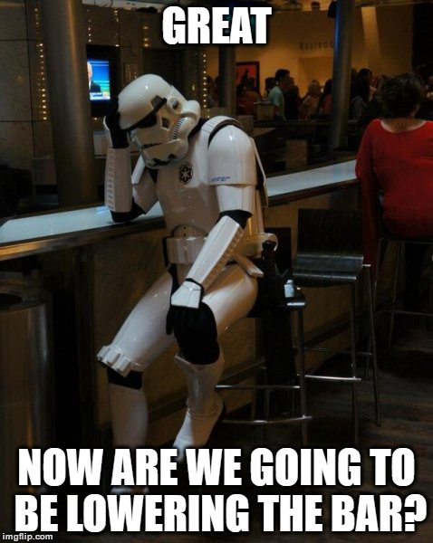 Sad Stormtrooper At The Bar | GREAT NOW ARE WE GOING TO BE LOWERING THE BAR? | image tagged in sad stormtrooper at the bar | made w/ Imgflip meme maker