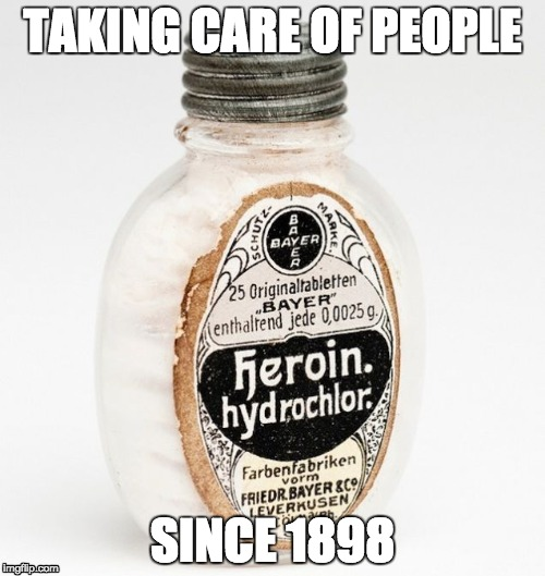 TAKING CARE OF PEOPLE; SINCE 1898 | image tagged in bayer,heroin,medecine,health,pharmaceutic,morphine | made w/ Imgflip meme maker