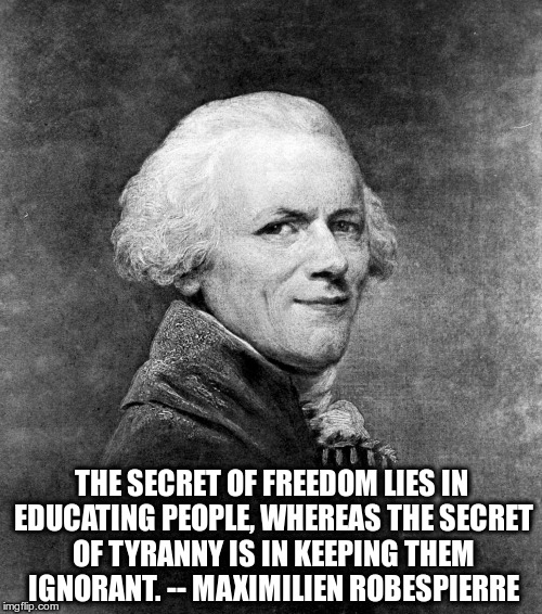 secret of freedom | THE SECRET OF FREEDOM LIES IN EDUCATING PEOPLE, WHEREAS THE SECRET OF TYRANNY IS IN KEEPING THEM IGNORANT. -- MAXIMILIEN ROBESPIERRE | image tagged in secret,freedom,education,tyranny,ignorant | made w/ Imgflip meme maker