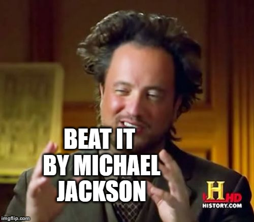 Ancient Aliens Meme | BEAT IT BY MICHAEL JACKSON | image tagged in memes,ancient aliens | made w/ Imgflip meme maker