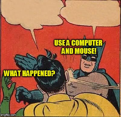 Batman Slapping Robin Meme | WHAT HAPPENED? USE A COMPUTER AND MOUSE! | image tagged in memes,batman slapping robin | made w/ Imgflip meme maker