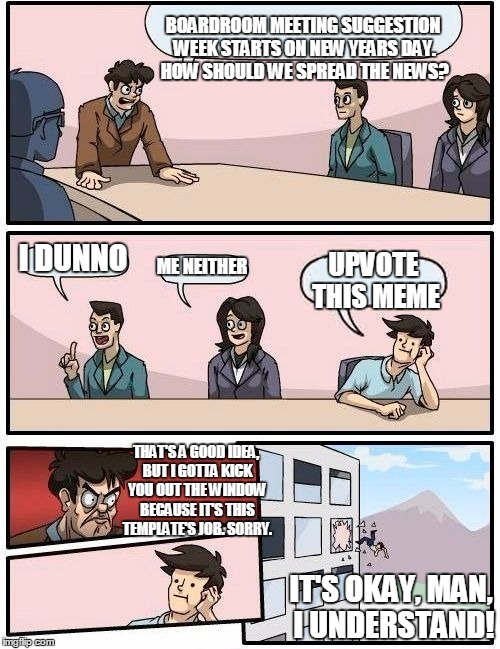 Boardroom Meeting Suggestion Week | BOARDROOM MEETING SUGGESTION WEEK STARTS ON NEW YEARS DAY. HOW SHOULD WE SPREAD THE NEWS? I DUNNO ME NEITHER UPVOTE THIS MEME THAT'S A GOOD  | image tagged in memes,boardroom meeting suggestion,boardroom meeting suggestion week,upvote to spread the news,awesome,have a happy new year | made w/ Imgflip meme maker
