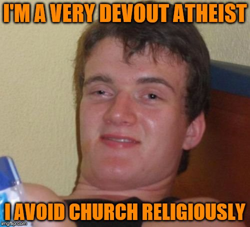 10 Guy Meme | I'M A VERY DEVOUT ATHEIST I AVOID CHURCH RELIGIOUSLY | image tagged in memes,10 guy | made w/ Imgflip meme maker