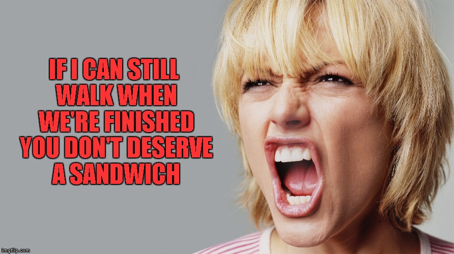 I hate to say it, but she's got a point!!! | IF I CAN STILL WALK WHEN WE'RE FINISHED YOU DON'T DESERVE A SANDWICH | image tagged in angry woman yelling,memes,truth,funny,where's my sandwich | made w/ Imgflip meme maker