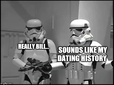 SOUNDS LIKE MY DATING HISTORY REALLY BILL... | made w/ Imgflip meme maker