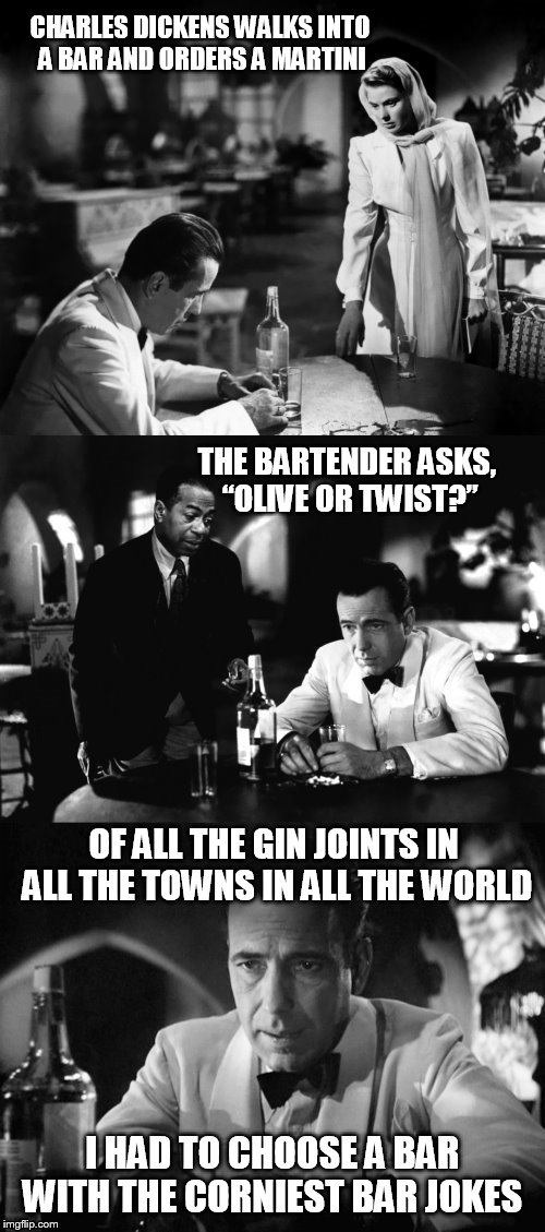 "Of all the gin joints in all the towns in all the world |  CHARLES DICKENS WALKS INTO A BAR AND ORDERS A MARTINI; THE BARTENDER ASKS, ""OLIVE OR TWIST?""; OF ALL THE GIN JOINTS IN ALL THE TOWNS IN ALL THE WORLD; I HAD TO CHOOSE A BAR WITH THE CORNIEST BAR JOKES 