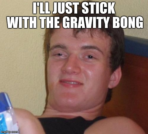 10 Guy Meme | I'LL JUST STICK WITH THE GRAVITY BONG | image tagged in memes,10 guy | made w/ Imgflip meme maker