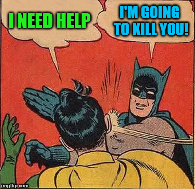 Batman Slapping Robin Meme | I NEED HELP I'M GOING TO KILL YOU! | image tagged in memes,batman slapping robin | made w/ Imgflip meme maker