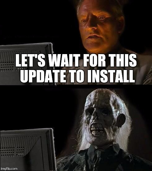 When Windows is updating your computer | LET'S WAIT FOR THIS UPDATE TO INSTALL | image tagged in memes,ill just wait here | made w/ Imgflip meme maker