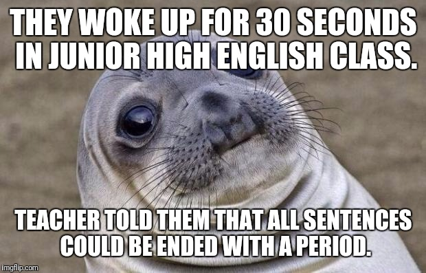 Awkward Moment Sealion Meme | THEY WOKE UP FOR 30 SECONDS IN JUNIOR HIGH ENGLISH CLASS. TEACHER TOLD THEM THAT ALL SENTENCES COULD BE ENDED WITH A PERIOD. | image tagged in memes,awkward moment sealion | made w/ Imgflip meme maker