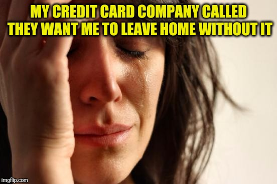 First World Problems Meme | MY CREDIT CARD COMPANY CALLED THEY WANT ME TO LEAVE HOME WITHOUT IT | image tagged in memes,first world problems | made w/ Imgflip meme maker