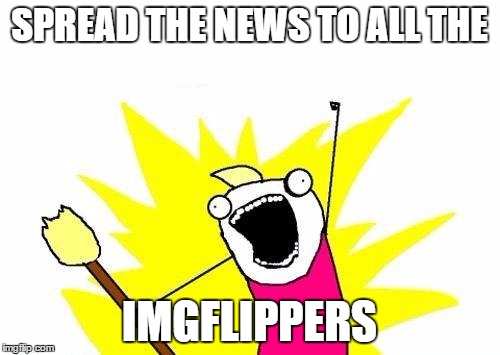 X All The Y Meme | SPREAD THE NEWS TO ALL THE IMGFLIPPERS | image tagged in memes,x all the y | made w/ Imgflip meme maker