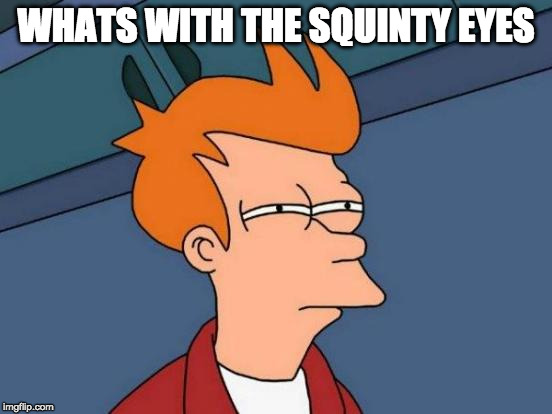 Futurama Fry Meme | WHATS WITH THE SQUINTY EYES | image tagged in memes,futurama fry | made w/ Imgflip meme maker