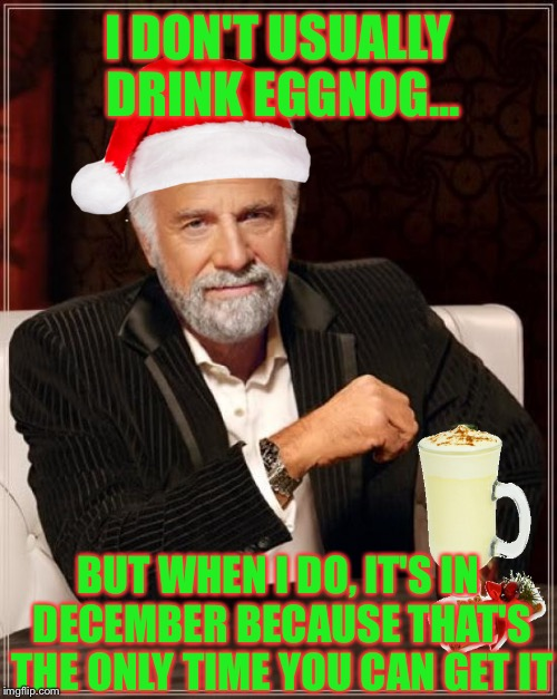 For a limited time only! | I DON'T USUALLY DRINK EGGNOG... BUT WHEN I DO, IT'S IN DECEMBER BECAUSE THAT'S THE ONLY TIME YOU CAN GET IT | image tagged in memes,the most interesting man in the world,funny,eggnog,december,merry christmas | made w/ Imgflip meme maker