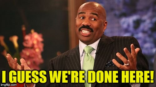 Steve Harvey Meme | I GUESS WE'RE DONE HERE! | image tagged in memes,steve harvey | made w/ Imgflip meme maker