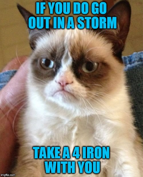 Grumpy Cat Meme | IF YOU DO GO OUT IN A STORM TAKE A 4 IRON WITH YOU | image tagged in memes,grumpy cat | made w/ Imgflip meme maker