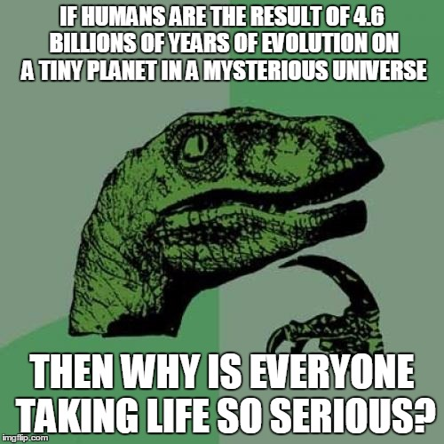 Philosoraptor Meme | IF HUMANS ARE THE RESULT OF 4.6 BILLIONS OF YEARS OF EVOLUTION ON A TINY PLANET IN A MYSTERIOUS UNIVERSE THEN WHY IS EVERYONE TAKING LIFE SO | image tagged in memes,philosoraptor | made w/ Imgflip meme maker