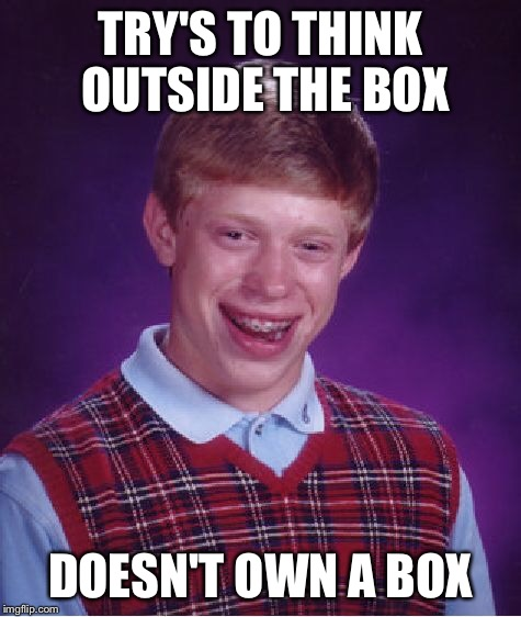 Bad Luck Brian Meme | TRY'S TO THINK OUTSIDE THE BOX DOESN'T OWN A BOX | image tagged in memes,bad luck brian | made w/ Imgflip meme maker