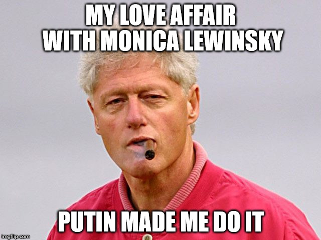 bill clinton cigar | MY LOVE AFFAIR WITH MONICA LEWINSKY PUTIN MADE ME DO IT | image tagged in bill clinton cigar | made w/ Imgflip meme maker
