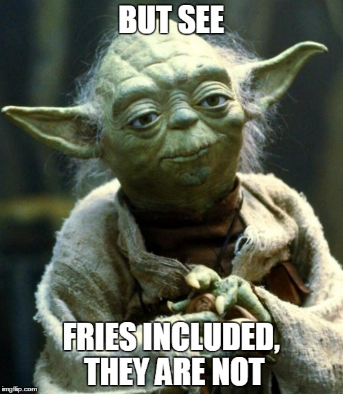 Star Wars Yoda Meme | BUT SEE FRIES INCLUDED, THEY ARE NOT | image tagged in memes,star wars yoda | made w/ Imgflip meme maker