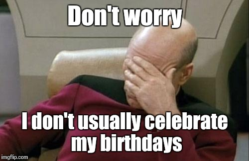 Captain Picard Facepalm Meme | Don't worry I don't usually celebrate my birthdays | image tagged in memes,captain picard facepalm | made w/ Imgflip meme maker