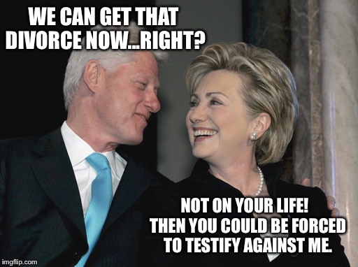 It will never happen, unless she gets pardoned...then it's on! | WE CAN GET THAT DIVORCE NOW...RIGHT? NOT ON YOUR LIFE!  THEN YOU COULD BE FORCED TO TESTIFY AGAINST ME. | image tagged in bill and hillary clinton,divorce,pardon | made w/ Imgflip meme maker