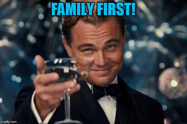 Leonardo Dicaprio Cheers Meme | FAMILY FIRST! | image tagged in memes,leonardo dicaprio cheers | made w/ Imgflip meme maker