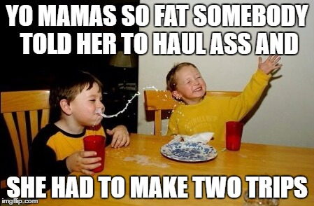 Yo Mamas So Fat Meme | YO MAMAS SO FAT SOMEBODY TOLD HER TO HAUL ASS AND SHE HAD TO MAKE TWO TRIPS | image tagged in memes,yo mamas so fat | made w/ Imgflip meme maker