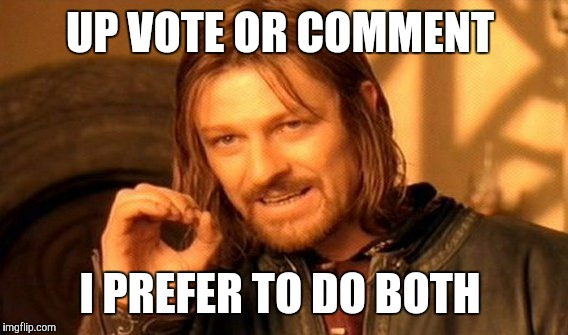 One Does Not Simply Meme | UP VOTE OR COMMENT I PREFER TO DO BOTH | image tagged in memes,one does not simply | made w/ Imgflip meme maker