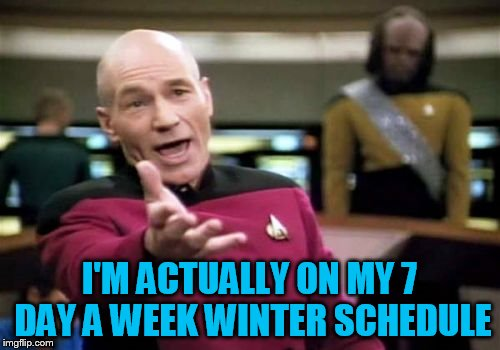 Picard Wtf Meme | I'M ACTUALLY ON MY 7 DAY A WEEK WINTER SCHEDULE | image tagged in memes,picard wtf | made w/ Imgflip meme maker