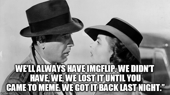 WE'LL ALWAYS HAVE IMGFLIP. WE DIDN'T HAVE, WE, WE LOST IT UNTIL YOU CAME TO MEME. WE GOT IT BACK LAST NIGHT."