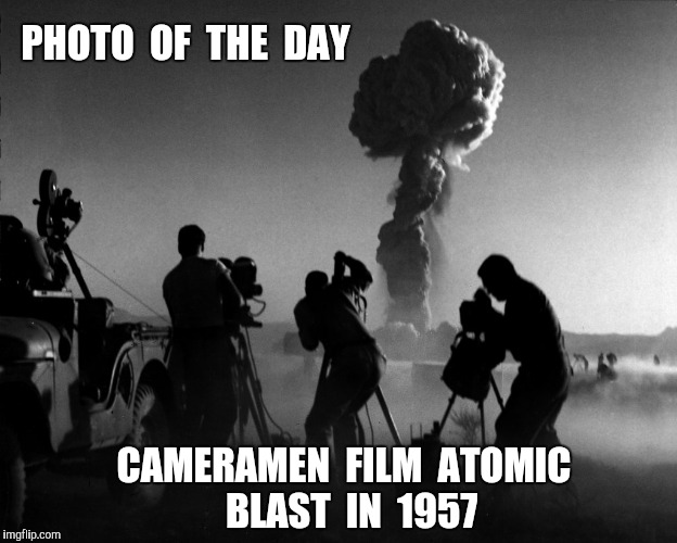 Many of these men died from cancer | PHOTO  OF  THE  DAY CAMERAMEN  FILM  ATOMIC  BLAST  IN  1957 | image tagged in photo of the day,atomic bomb,nevada | made w/ Imgflip meme maker