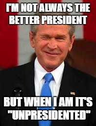 "George Bush | I'M NOT ALWAYS THE BETTER PRESIDENT BUT WHEN I AM IT'S ""UNPRESIDENTED"" 