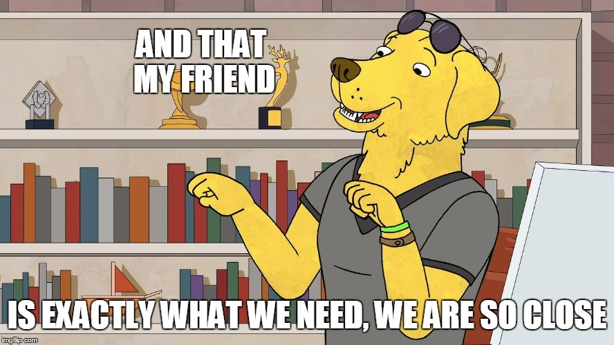 Mr Peanutbutter Later | AND THAT MY FRIEND IS EXACTLY WHAT WE NEED, WE ARE SO CLOSE | image tagged in mr peanutbutter later | made w/ Imgflip meme maker