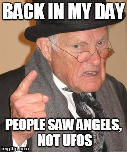 Back In My Day Meme | BACK IN MY DAY PEOPLE SAW ANGELS, NOT UFOS | image tagged in memes,back in my day | made w/ Imgflip meme maker