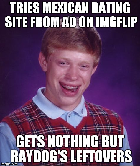 If you haven't been lucky enough to see this ad well I guess you will eventually.. | TRIES MEXICAN DATING SITE FROM AD ON IMGFLIP GETS NOTHING BUT RAYDOG'S LEFTOVERS | image tagged in memes,bad luck brian,raydog,leftovers | made w/ Imgflip meme maker