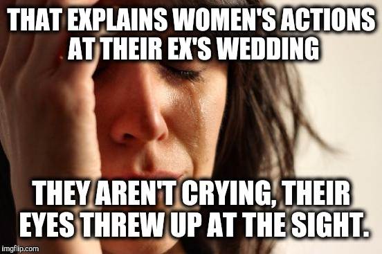 First World Problems Meme | THAT EXPLAINS WOMEN'S ACTIONS AT THEIR EX'S WEDDING THEY AREN'T CRYING, THEIR EYES THREW UP AT THE SIGHT. | image tagged in memes,first world problems | made w/ Imgflip meme maker