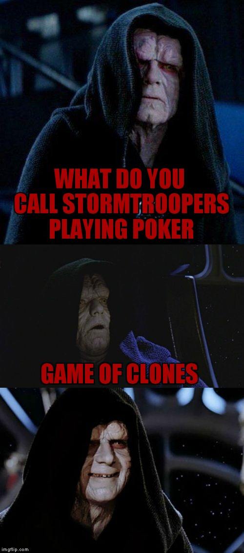 Nope not done with cheesy Star Wars jokes... | WHAT DO YOU CALL STORMTROOPERS PLAYING POKER GAME OF CLONES | image tagged in bad pun palpatine | made w/ Imgflip meme maker