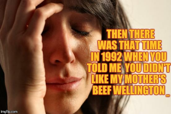 First World Problems Meme | THEN THERE  WAS THAT TIME IN 1992 WHEN YOU TOLD ME  YOU DIDN'T LIKE MY MOTHER'S BEEF WELLINGTON ,,, | image tagged in memes,first world problems | made w/ Imgflip meme maker