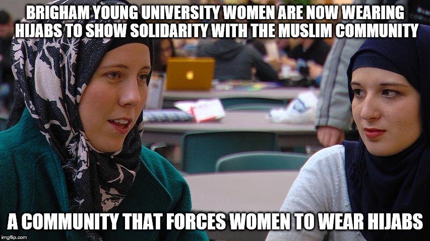 Just when you think students can't get any dumber at school | BRIGHAM YOUNG UNIVERSITY WOMEN ARE NOW WEARING HIJABS TO SHOW SOLIDARITY WITH THE MUSLIM COMMUNITY A COMMUNITY THAT FORCES WOMEN TO WEAR HIJ | image tagged in college liberal,religious,students,i give up,anti-religion | made w/ Imgflip meme maker