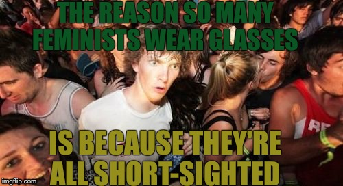 Metaphorically | THE REASON SO MANY FEMINISTS WEAR GLASSES IS BECAUSE THEY'RE ALL SHORT-SIGHTED | image tagged in memes,sudden clarity clarence,feminist | made w/ Imgflip meme maker