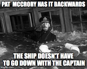 McCrory sinks the ship |  PAT  MCCRORY HAS IT BACKWARDS; THE SHIP DOESN'T HAVE TO GO DOWN WITH THE CAPTAIN | image tagged in pat mccrory,north carolina,governor | made w/ Imgflip meme maker