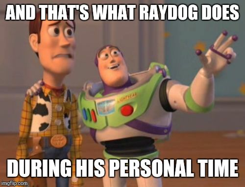 X, X Everywhere Meme | AND THAT'S WHAT RAYDOG DOES DURING HIS PERSONAL TIME | image tagged in memes,x,x everywhere,x x everywhere | made w/ Imgflip meme maker