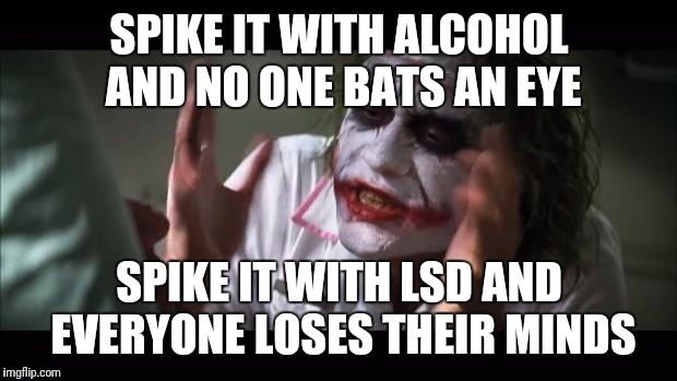 And everybody loses their minds Meme | SPIKE IT WITH ALCOHOL AND NO ONE BATS AN EYE SPIKE IT WITH LSD AND EVERYONE LOSES THEIR MINDS | image tagged in memes,and everybody loses their minds | made w/ Imgflip meme maker