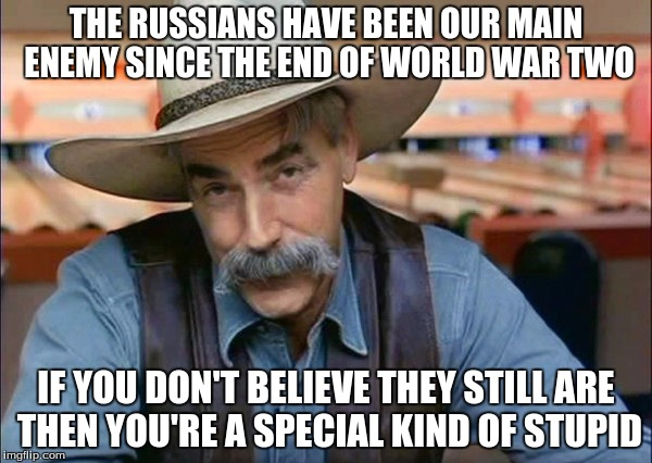 Sam Elliott special kind of stupid | THE RUSSIANS HAVE BEEN OUR MAIN ENEMY SINCE THE END OF WORLD WAR TWO IF YOU DON'T BELIEVE THEY STILL ARE THEN YOU'RE A SPECIAL KIND OF STUPI | image tagged in sam elliott special kind of stupid | made w/ Imgflip meme maker