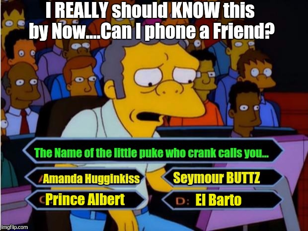 A good UserName + LOTR = an autoupvote for Amanda_hugginkiss | El Barto Prince Albert I REALLY should KNOW this by Now....Can I phone a Friend? | image tagged in moe millionaire,response,upvote fairy army,bart simpson high af,gandalf fly you fools | made w/ Imgflip meme maker
