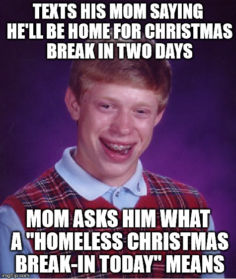 "Bad Luck Brian Meme | TEXTS HIS MOM SAYING HE'LL BE HOME FOR CHRISTMAS BREAK IN TWO DAYS MOM ASKS HIM WHAT A ""HOMELESS CHRISTMAS BREAK-IN TODAY"" MEANS 